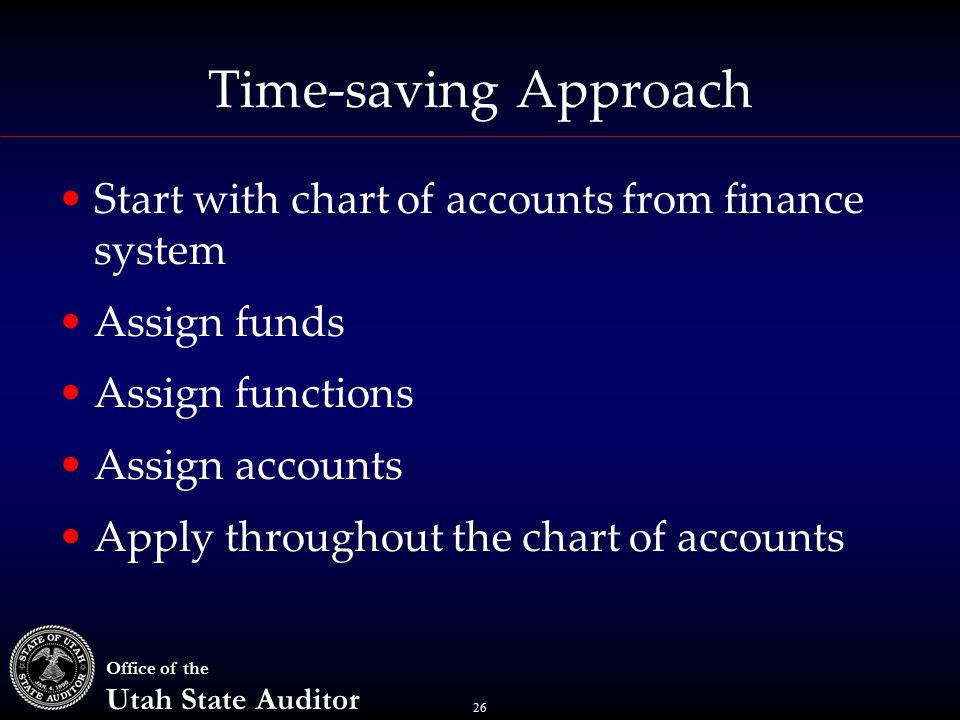26 Office of the Utah State Auditor Time-saving Approach Start with chart of accounts from finance system Assign funds Assign functions Assign accounts Apply throughout the chart of accounts