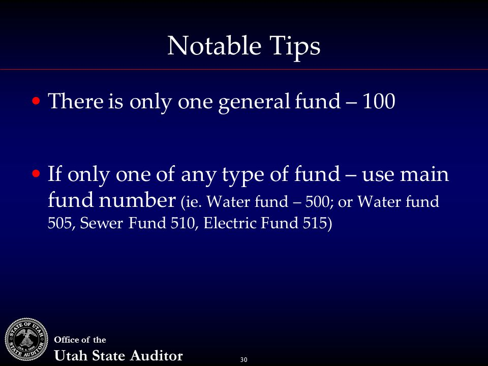 30 Office of the Utah State Auditor Notable Tips There is only one general fund – 100 If only one of any type of fund – use main fund number (ie.