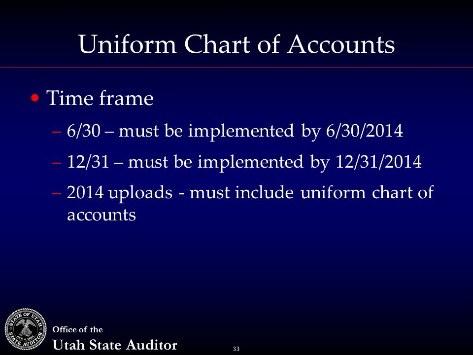 33 Office of the Utah State Auditor Uniform Chart of Accounts Time frame –6/30 – must be implemented by 6/30/2014 –12/31 – must be implemented by 12/31/2014 –2014 uploads - must include uniform chart of accounts