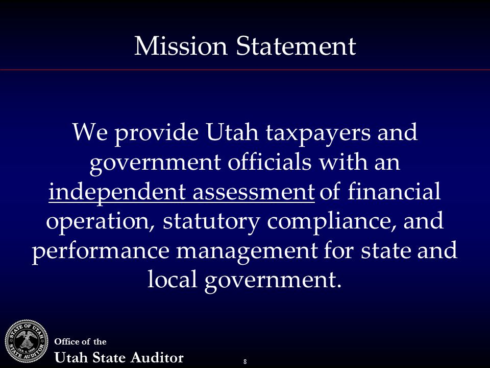 8 Office of the Utah State Auditor Mission Statement We provide Utah taxpayers and government officials with an independent assessment of financial operation, statutory compliance, and performance management for state and local government.