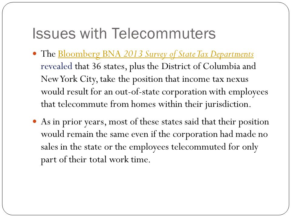 Issues with Telecommuters The Bloomberg BNA 2013 Survey of State Tax Departments revealed that 36 states, plus the District of Columbia and New York C