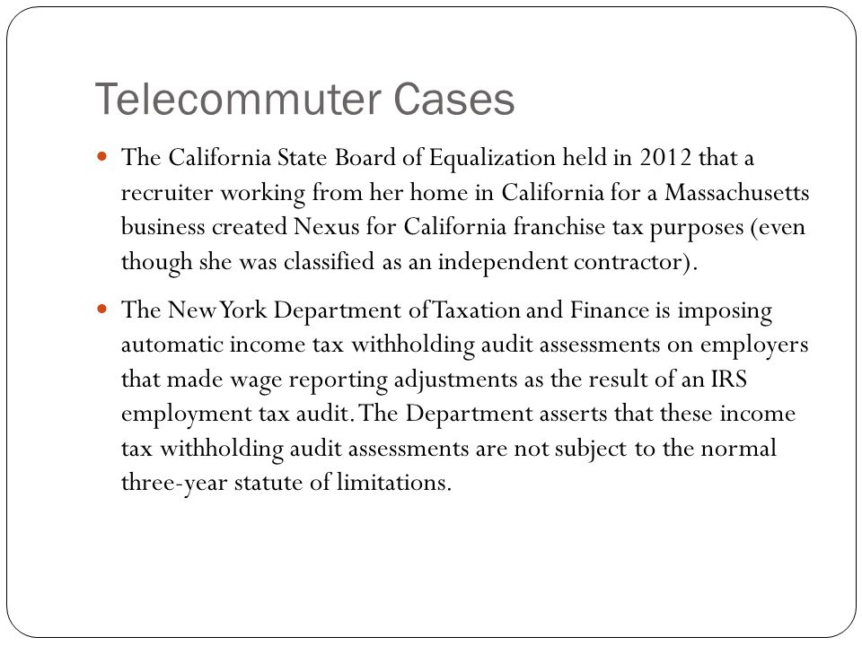 Telecommuter Cases The California State Board of Equalization held in 2012 that a recruiter working from her home in California for a Massachusetts bu