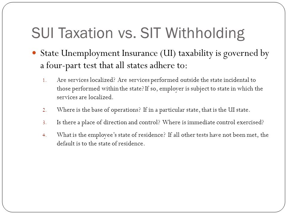 SUI Taxation vs. SIT Withholding State Unemployment Insurance (UI) taxability is governed by a four-part test that all states adhere to: 1. Are servic