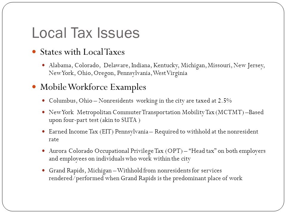 Local Tax Issues States with Local Taxes Alabama, Colorado, Delaware, Indiana, Kentucky, Michigan, Missouri, New Jersey, New York, Ohio, Oregon, Penns