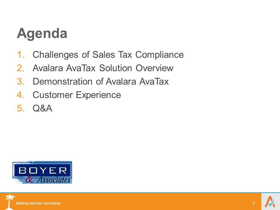Making sales tax less taxing. Agenda 1.Challenges of Sales Tax Compliance 2.Avalara AvaTax Solution Overview 3.Demonstration of Avalara AvaTax 4.Custo