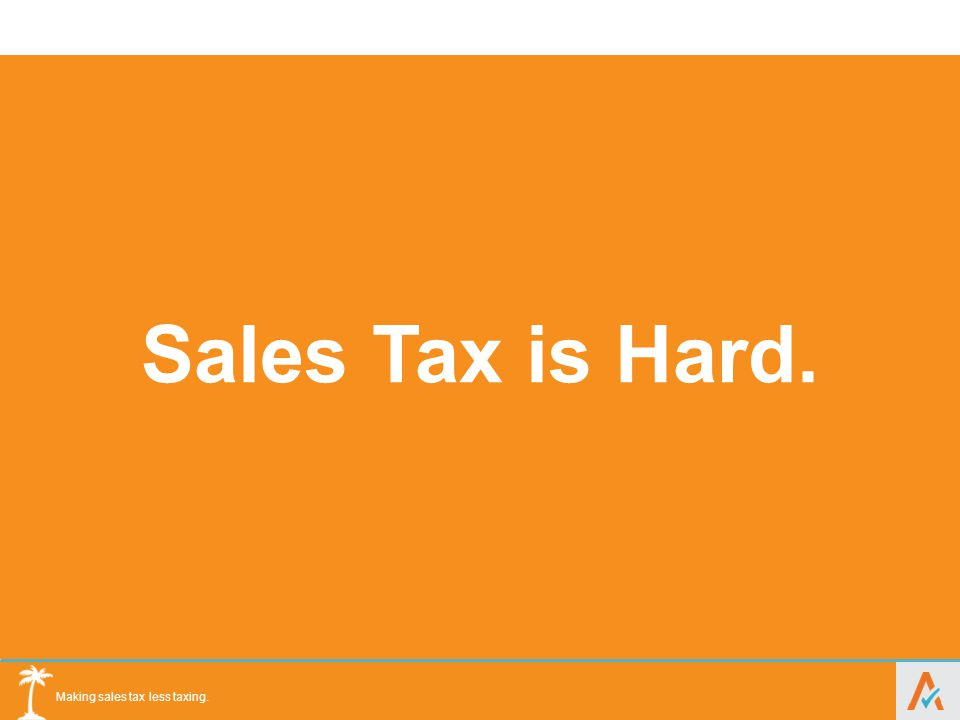 Making sales tax less taxing. 100,000 + distinct taxability rules Exempt Products Exempt Organizations Tax Holidays Thousands of changes each year Sta