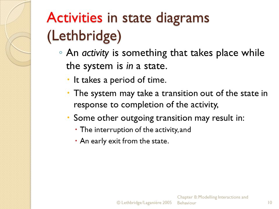 © Lethbridge/Laganière 2005 Chapter 8: Modelling Interactions and Behaviour10 Activities in state diagrams (Lethbridge) ◦ An activity is something that takes place while the system is in a state.