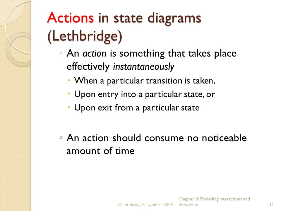 © Lethbridge/Laganière 2005 Chapter 8: Modelling Interactions and Behaviour11 Actions in state diagrams (Lethbridge) ◦ An action is something that takes place effectively instantaneously  When a particular transition is taken,  Upon entry into a particular state, or  Upon exit from a particular state ◦ An action should consume no noticeable amount of time