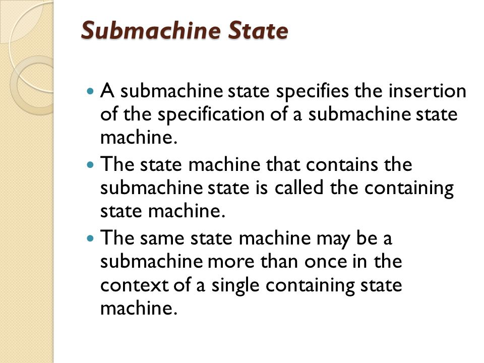 Submachine State A submachine state specifies the insertion of the specification of a submachine state machine. The state machine that contains the su