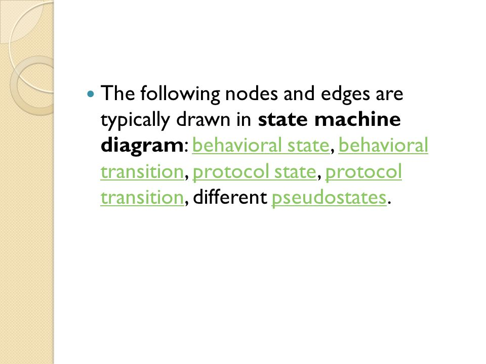 The following nodes and edges are typically drawn in state machine diagram: behavioral state, behavioral transition, protocol state, protocol transition, different pseudostates.behavioral statebehavioral transitionprotocol stateprotocol transitionpseudostates
