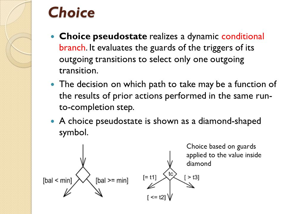 Choice Choice pseudostate realizes a dynamic conditional branch. It evaluates the guards of the triggers of its outgoing transitions to select only on