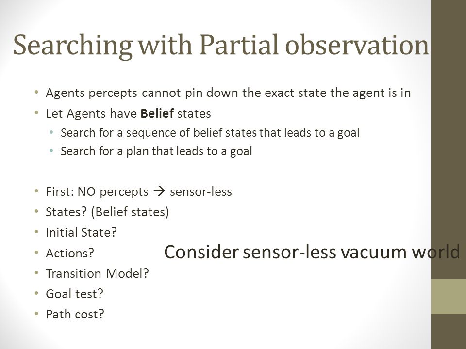 Searching with Partial observation Agents percepts cannot pin down the exact state the agent is in Let Agents have Belief states Search for a sequence of belief states that leads to a goal Search for a plan that leads to a goal First: NO percepts  sensor-less States.