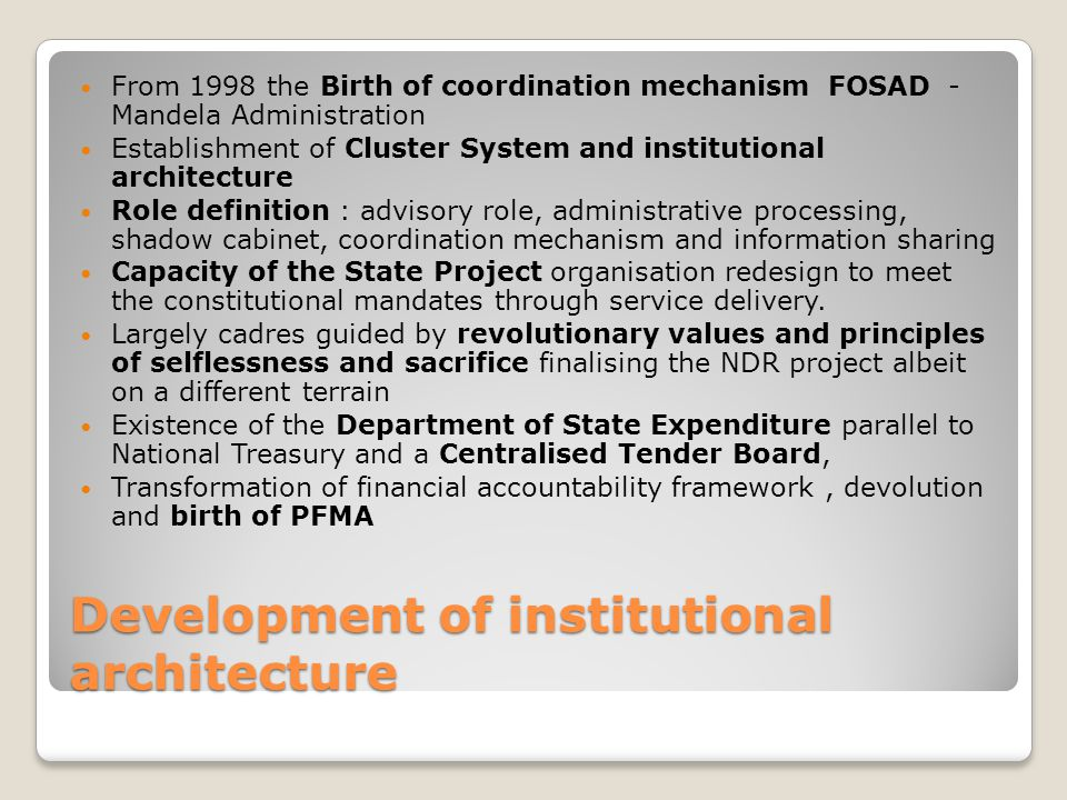 Development of institutional architecture From 1998 the Birth of coordination mechanism FOSAD - Mandela Administration Establishment of Cluster System and institutional architecture Role definition : advisory role, administrative processing, shadow cabinet, coordination mechanism and information sharing Capacity of the State Project organisation redesign to meet the constitutional mandates through service delivery.