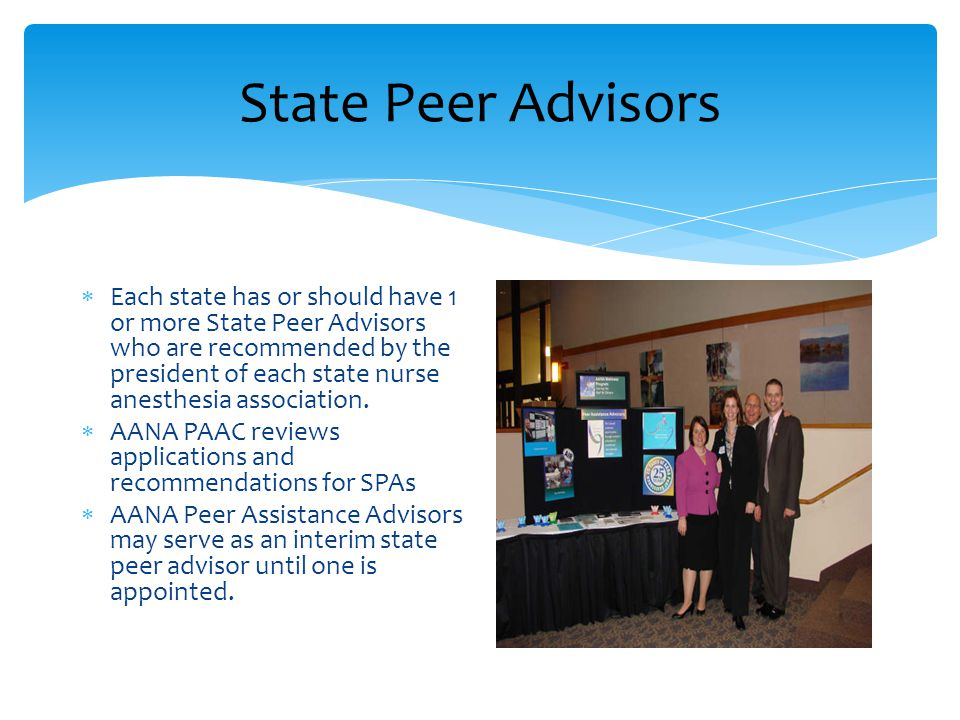State Peer Advisors  Each state has or should have 1 or more State Peer Advisors who are recommended by the president of each state nurse anesthesia association.