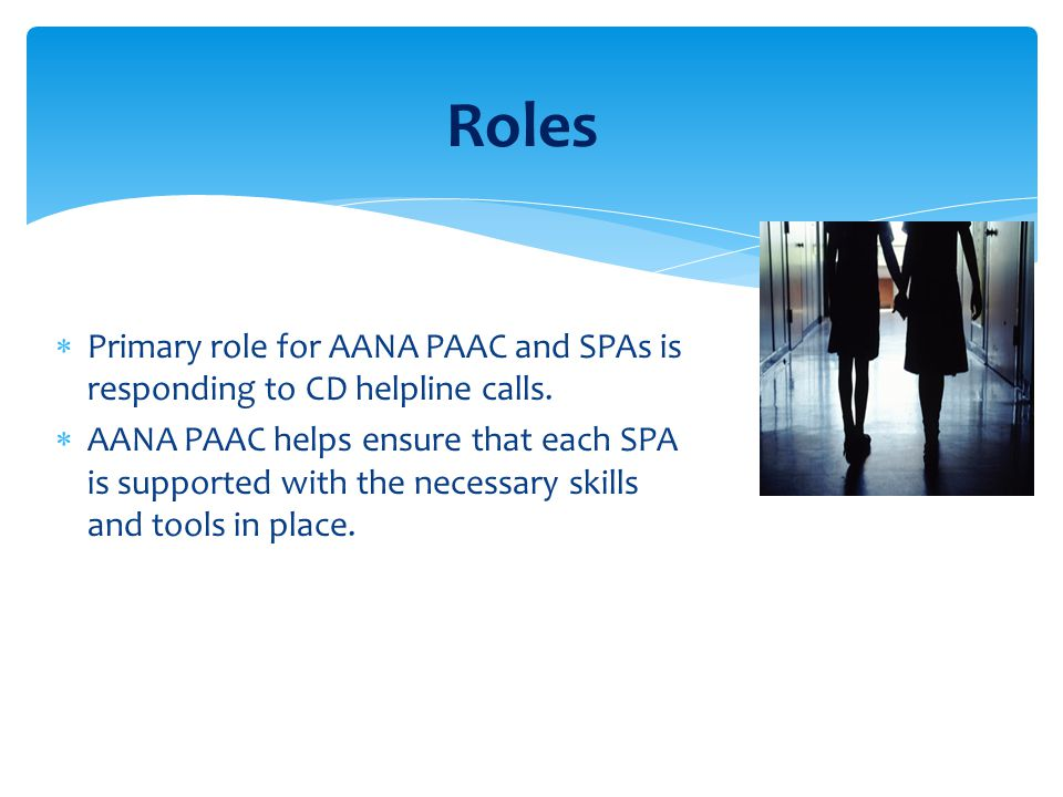 Roles  Primary role for AANA PAAC and SPAs is responding to CD helpline calls.