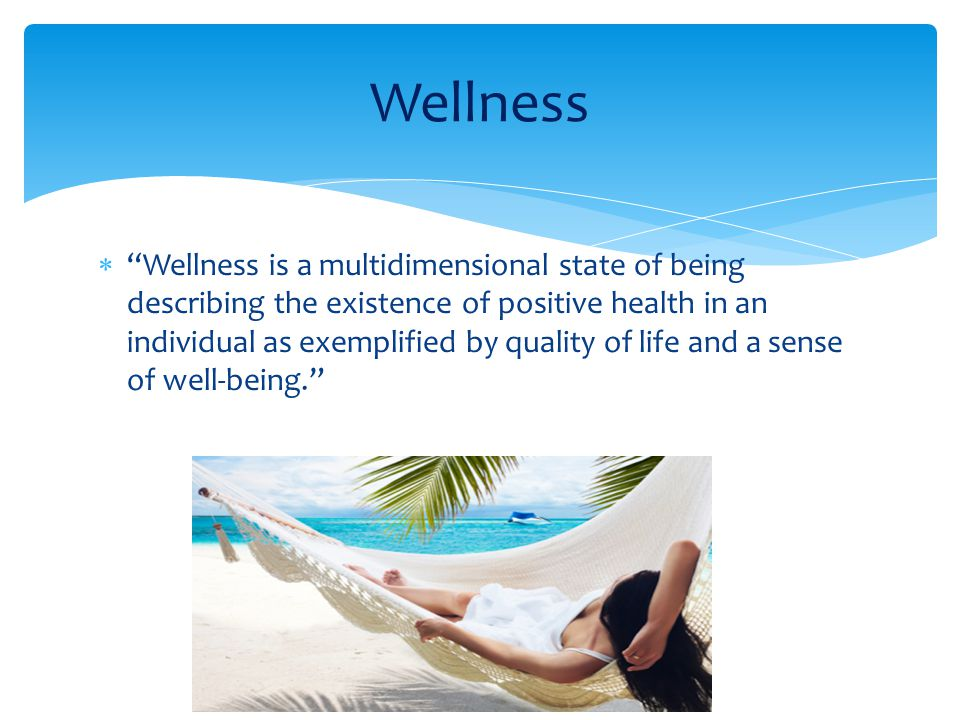  Wellness is a multidimensional state of being describing the existence of positive health in an individual as exemplified by quality of life and a sense of well-being. Wellness