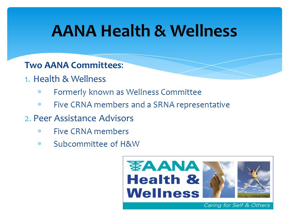 Two AANA Committees: 1.Health & Wellness  Formerly known as Wellness Committee  Five CRNA members and a SRNA representative 2.Peer Assistance Advisors  Five CRNA members  Subcommittee of H&W AANA Health & Wellness