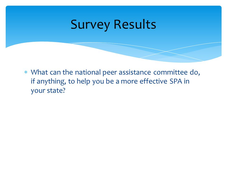  What can the national peer assistance committee do, if anything, to help you be a more effective SPA in your state.