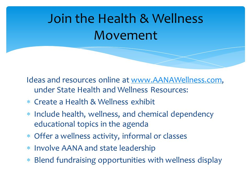 Ideas and resources online at www.AANAWellness.com, under State Health and Wellness Resources:www.AANAWellness.com  Create a Health & Wellness exhibit  Include health, wellness, and chemical dependency educational topics in the agenda  Offer a wellness activity, informal or classes  Involve AANA and state leadership  Blend fundraising opportunities with wellness display Join the Health & Wellness Movement