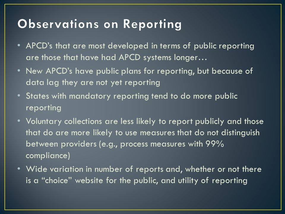 APCD's that are most developed in terms of public reporting are those that have had APCD systems longer… New APCD's have public plans for reporting, but because of data lag they are not yet reporting States with mandatory reporting tend to do more public reporting Voluntary collections are less likely to report publicly and those that do are more likely to use measures that do not distinguish between providers (e.g., process measures with 99% compliance) Wide variation in number of reports and, whether or not there is a choice website for the public, and utility of reporting