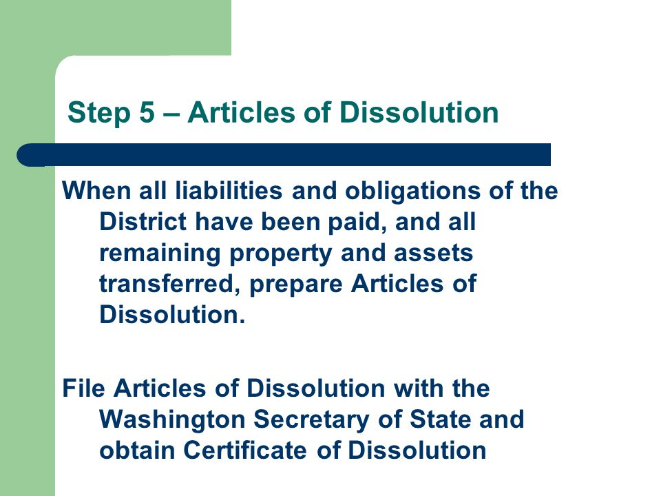 Step 5 – Articles of Dissolution When all liabilities and obligations of the District have been paid, and all remaining property and assets transferred, prepare Articles of Dissolution.