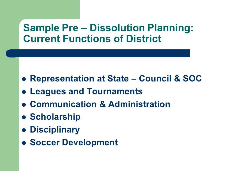 Sample Pre – Dissolution Planning: Current Functions of District Representation at State – Council & SOC Leagues and Tournaments Communication & Administration Scholarship Disciplinary Soccer Development