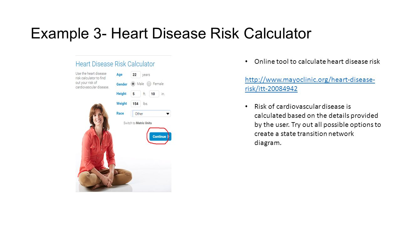 Example 3- Heart Disease Risk Calculator Online tool to calculate heart disease risk http://www.mayoclinic.org/heart-disease- risk/itt-20084942 Risk of cardiovascular disease is calculated based on the details provided by the user.