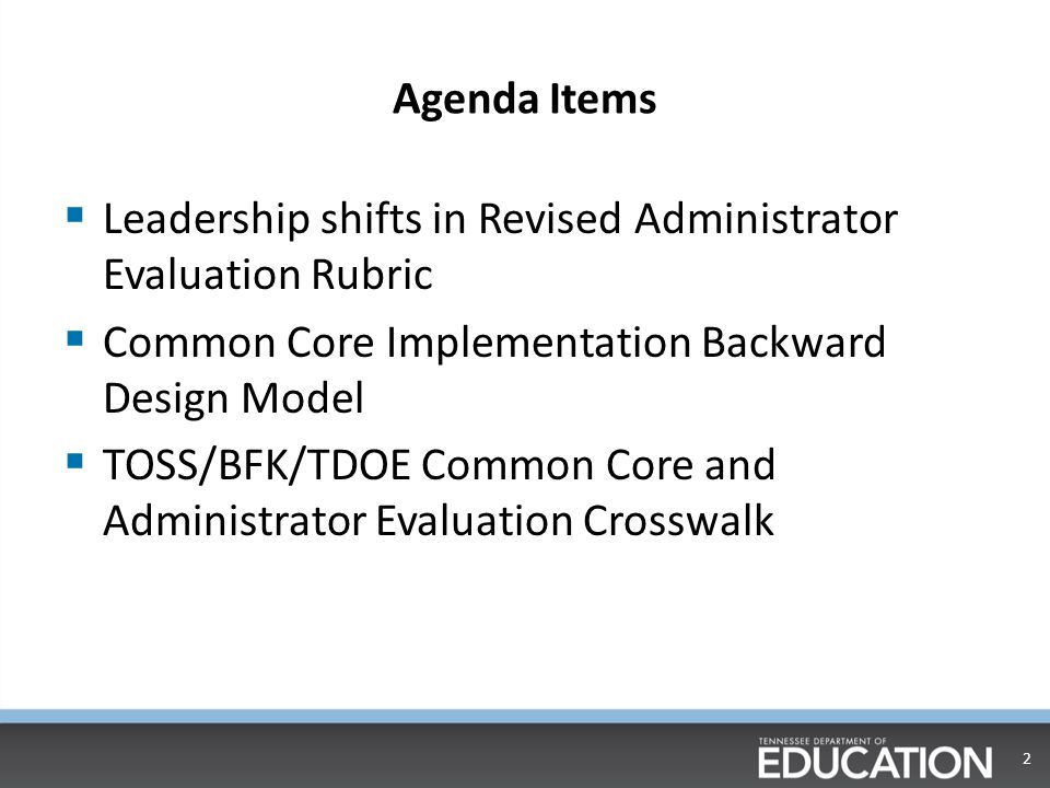 Agenda Items  Leadership shifts in Revised Administrator Evaluation Rubric  Common Core Implementation Backward Design Model  TOSS/BFK/TDOE Common Core and Administrator Evaluation Crosswalk 2