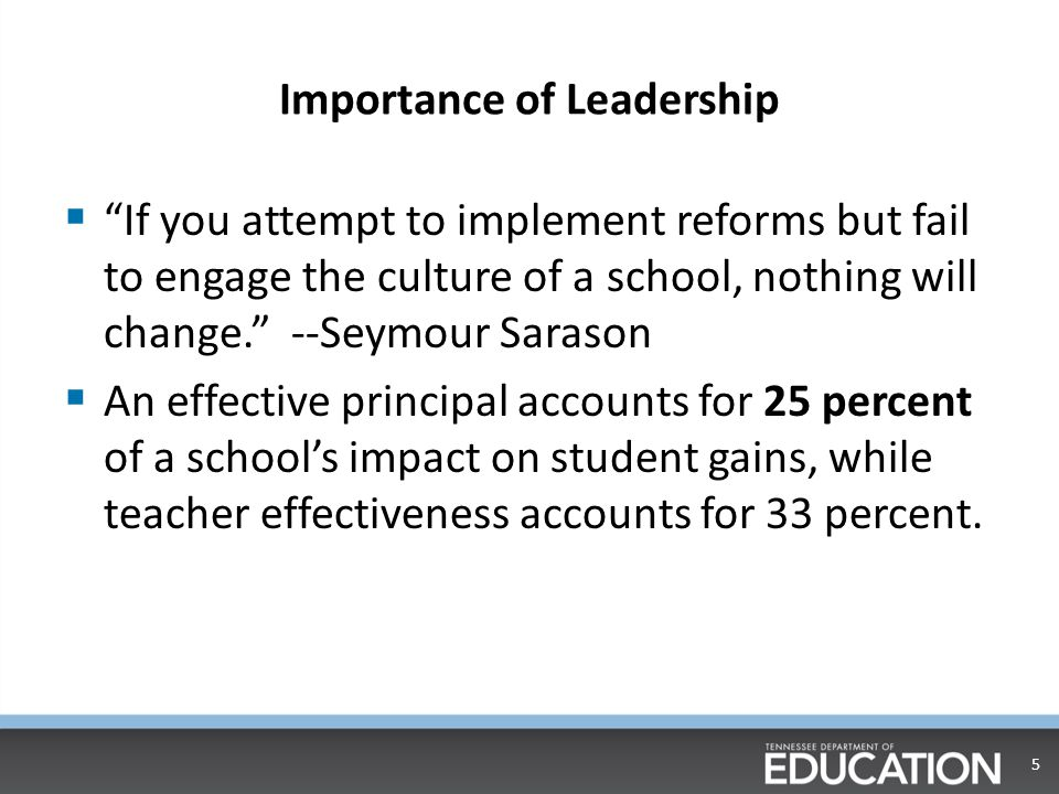 Importance of Leadership  If you attempt to implement reforms but fail to engage the culture of a school, nothing will change. --Seymour Sarason  An effective principal accounts for 25 percent of a school's impact on student gains, while teacher effectiveness accounts for 33 percent.