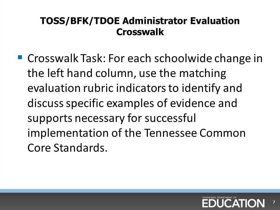 TOSS/BFK/TDOE Administrator Evaluation Crosswalk  Crosswalk Task: For the schoolwide change Culture in the left hand column, use the evaluation rubric indicator assigned to your group to identify and discuss specific examples of evidence and supports necessary for successful implementation of the Tennessee Common Core Standards.