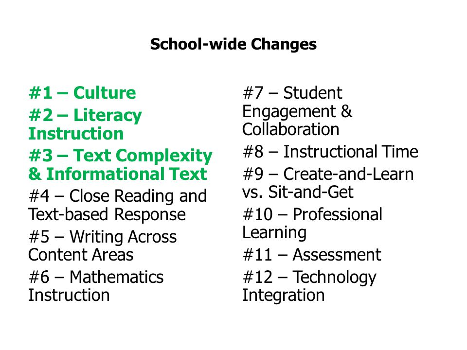 School-wide Changes #1 – Culture #2 – Literacy Instruction #3 – Text Complexity & Informational Text #4 – Close Reading and Text-based Response #5 – Writing Across Content Areas #6 – Mathematics Instruction #7 – Student Engagement & Collaboration #8 – Instructional Time #9 – Create-and-Learn vs.