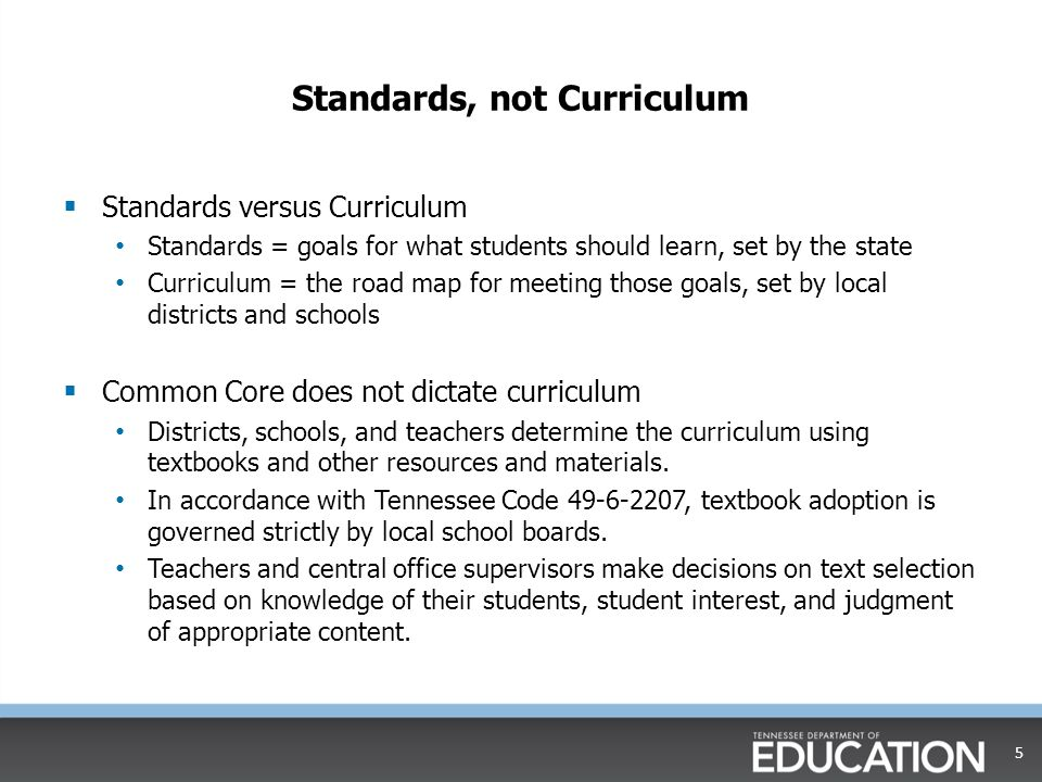 Common Core in the Classroom  Implementation began for math and English language arts in 2011 2011-12: Teachers in kindergarten through second grade begin using the standards 2012-13: Teachers in third grade through eighth grade begin using the standards for math 2013-14: Teachers in third grade through twelfth grade begin using the standards for English language arts; teachers in ninth grade through twelfth grade begin using the standards for math  Teachers from across Tennessee have received training in the Common Core State Standards.