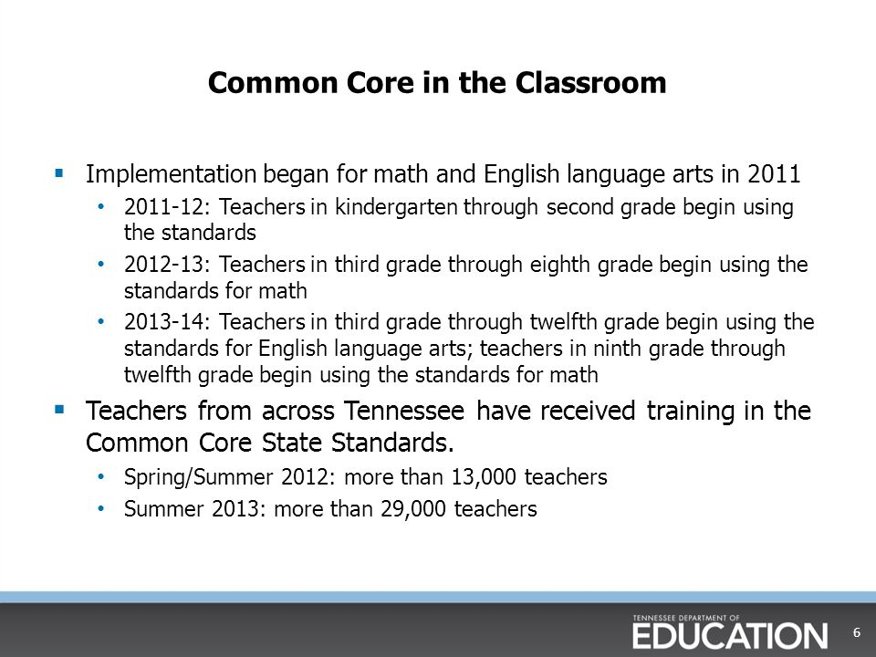 Common Core in the Classroom  Implementation began for math and English language arts in 2011 2011-12: Teachers in kindergarten through second grade begin using the standards 2012-13: Teachers in third grade through eighth grade begin using the standards for math 2013-14: Teachers in third grade through twelfth grade begin using the standards for English language arts; teachers in ninth grade through twelfth grade begin using the standards for math  Teachers from across Tennessee have received training in the Common Core State Standards.