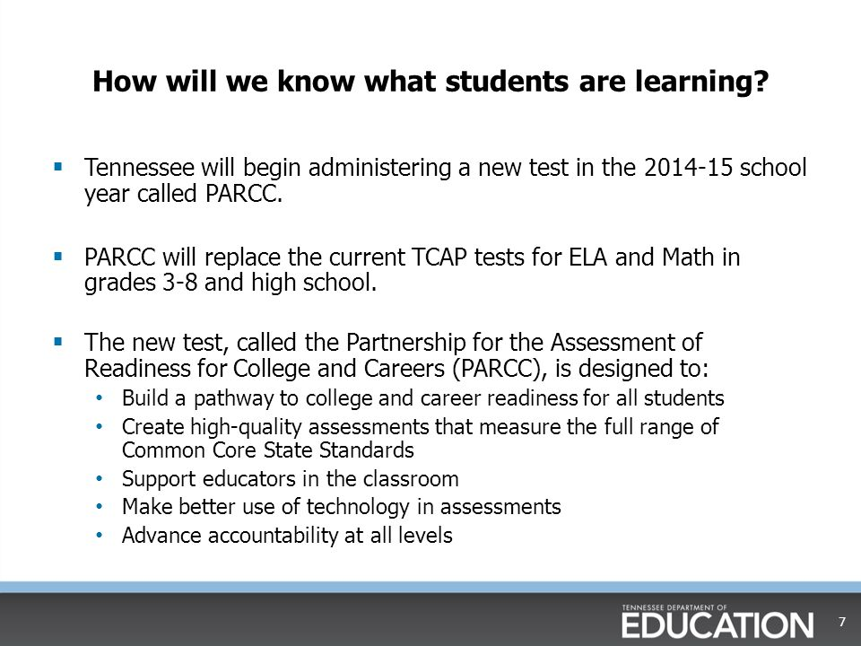 The PARCC test will…  Be administered online in order to: Increase flexibility for question types, such as student-supplied answers and drag-and-drop Reflect the nature of college and career work Return results to parents and teachers more quickly  Begin in the 2014-15 school year  Replace TCAP in math, reading, and writing in grades 3-11.