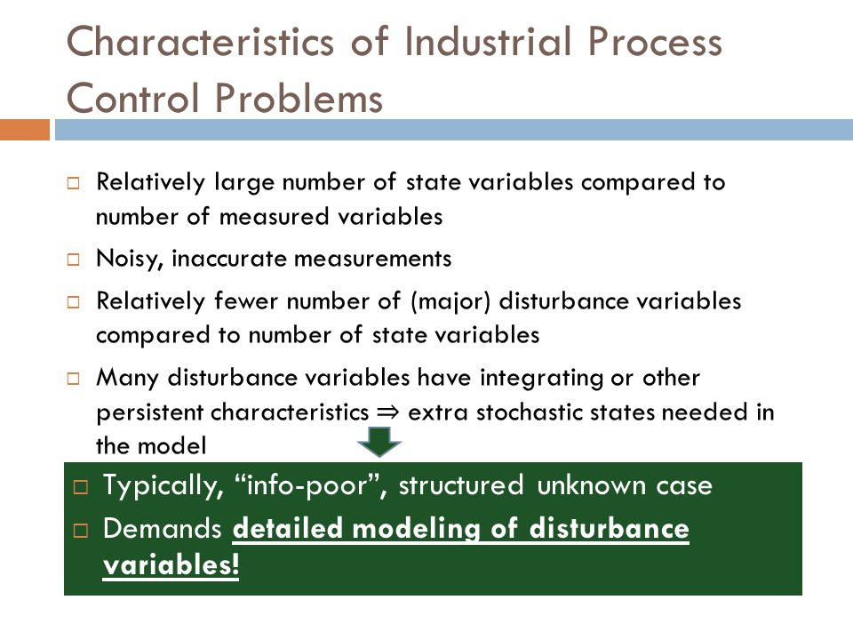 Characteristics of Industrial Process Control Problems  Relatively large number of state variables compared to number of measured variables  Noisy,