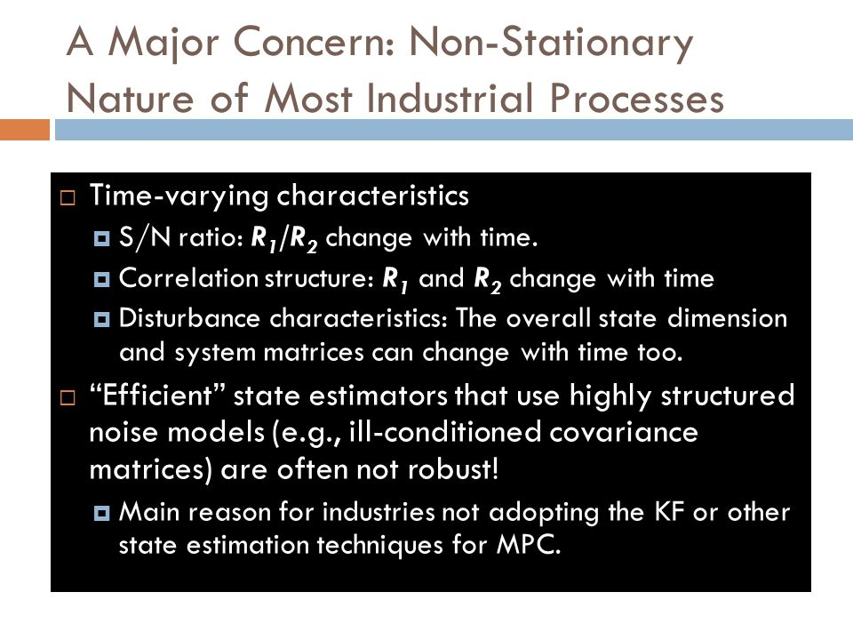 A Major Concern: Non-Stationary Nature of Most Industrial Processes  Time-varying characteristics  S/N ratio: R 1 /R 2 change with time.  Correlati