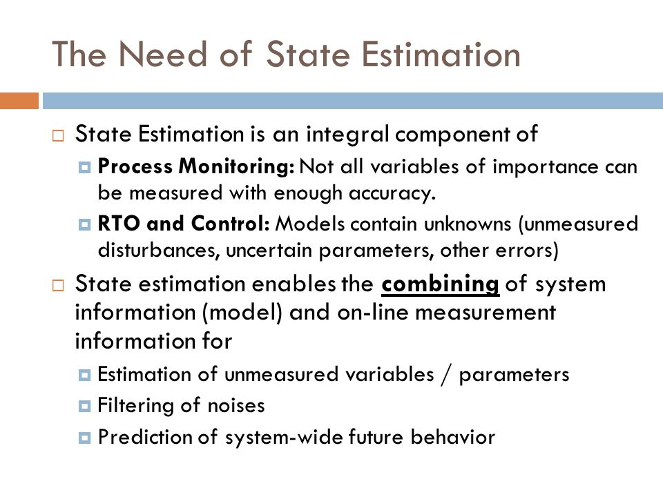 Construction of a Linear Stochastic System Model for State Estimation Linear System Model for Kalman Filtering: {A, B, C, K, Cov(e)} within some similarity transformation Innovation Form: Data-Driven, e.g., Subspace ID Disturbance: Measurement Noise: Deterministic Part: Knowledge-Driven These procedures often result in increased state dimension and R 1 and R 2 that are very ill- conditioned!