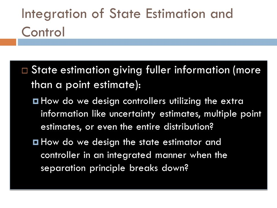 Integration of State Estimation and Control  State estimation giving fuller information (more than a point estimate):  How do we design controllers