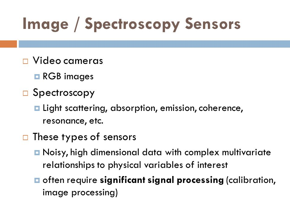 Image / Spectroscopy Sensors  Video cameras  RGB images  Spectroscopy  Light scattering, absorption, emission, coherence, resonance, etc.  These