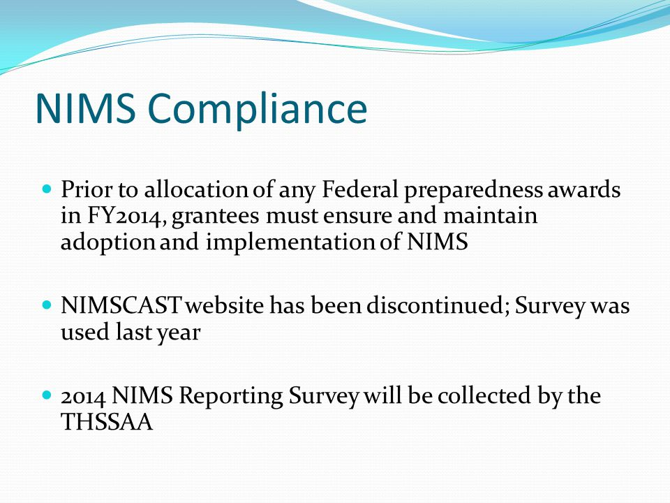 NIMS Compliance Prior to allocation of any Federal preparedness awards in FY2014, grantees must ensure and maintain adoption and implementation of NIMS NIMSCAST website has been discontinued; Survey was used last year 2014 NIMS Reporting Survey will be collected by the THSSAA