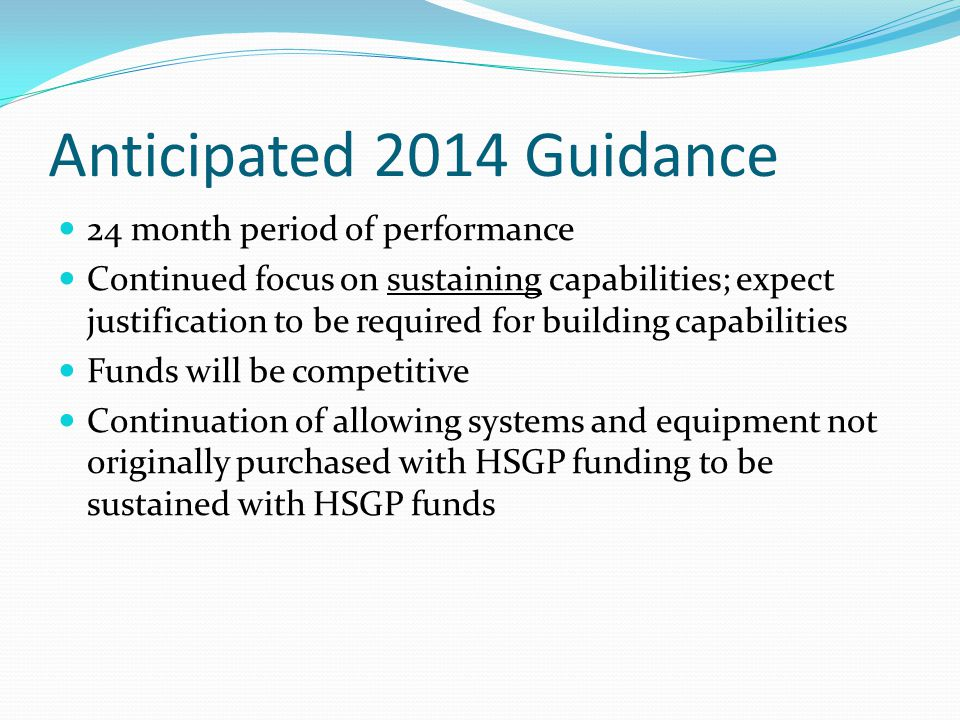 Anticipated 2014 Guidance 24 month period of performance Continued focus on sustaining capabilities; expect justification to be required for building capabilities Funds will be competitive Continuation of allowing systems and equipment not originally purchased with HSGP funding to be sustained with HSGP funds