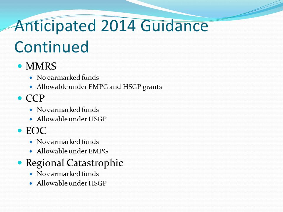 Anticipated 2014 Guidance Continued MMRS No earmarked funds Allowable under EMPG and HSGP grants CCP No earmarked funds Allowable under HSGP EOC No earmarked funds Allowable under EMPG Regional Catastrophic No earmarked funds Allowable under HSGP