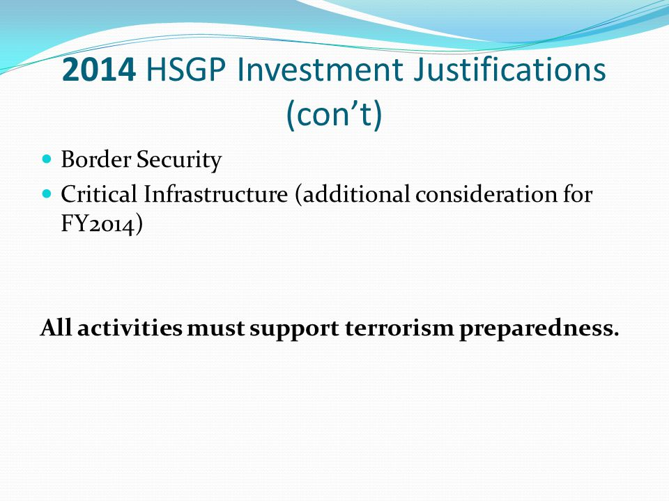 2014 HSGP Investment Justifications (con't) Border Security Critical Infrastructure (additional consideration for FY2014) All activities must support terrorism preparedness.