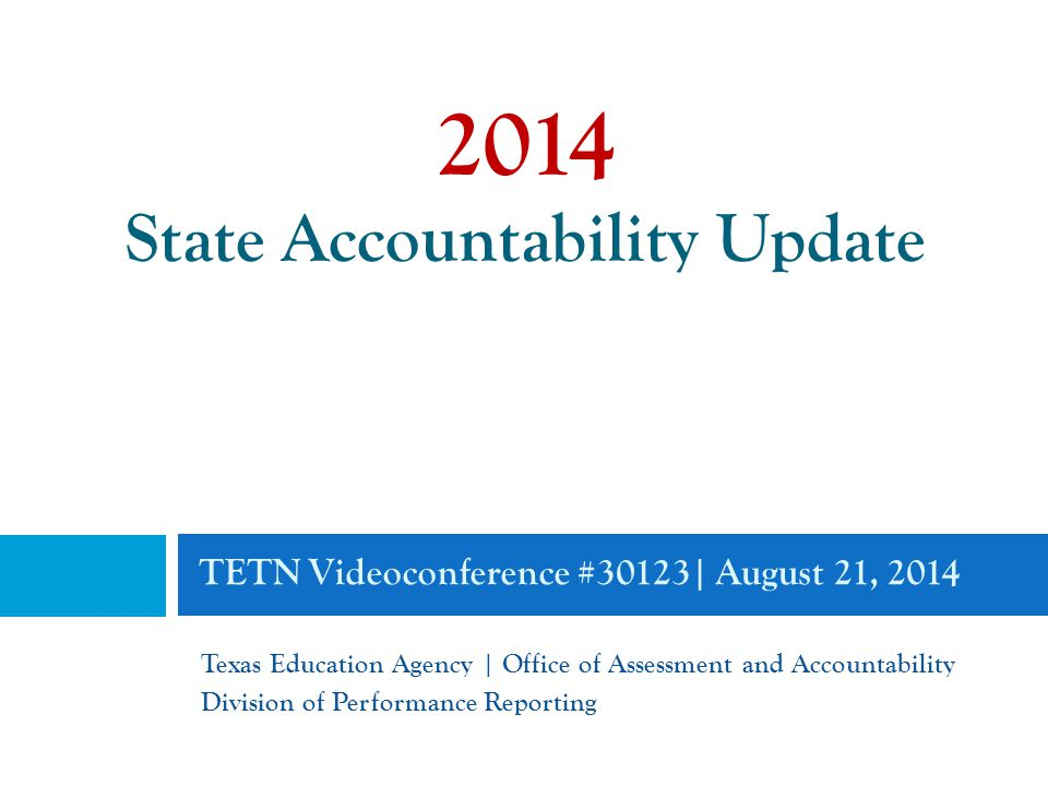 TETN Videoconference #30123| August 21, 2014 Texas Education Agency | Office of Assessment and Accountability Division of Performance Reporting 2014 State Accountability Update