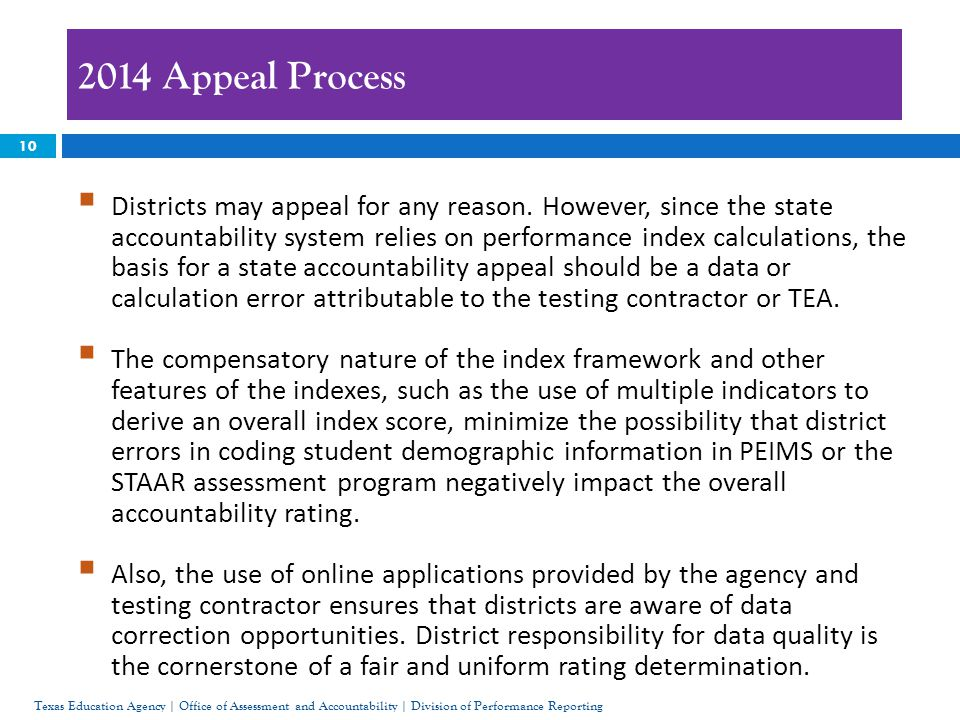 10 2014 Appeal Process Texas Education Agency | Office of Assessment and Accountability | Division of Performance Reporting  Districts may appeal for any reason.
