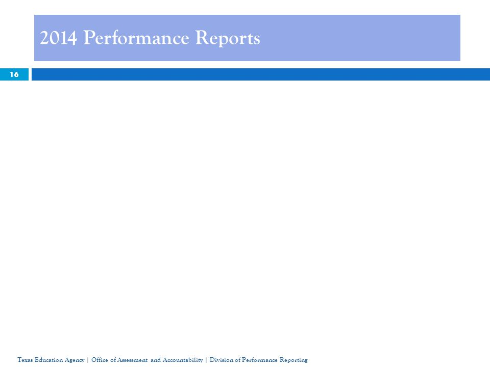 16 2014 Performance Reports Texas Education Agency | Office of Assessment and Accountability | Division of Performance Reporting