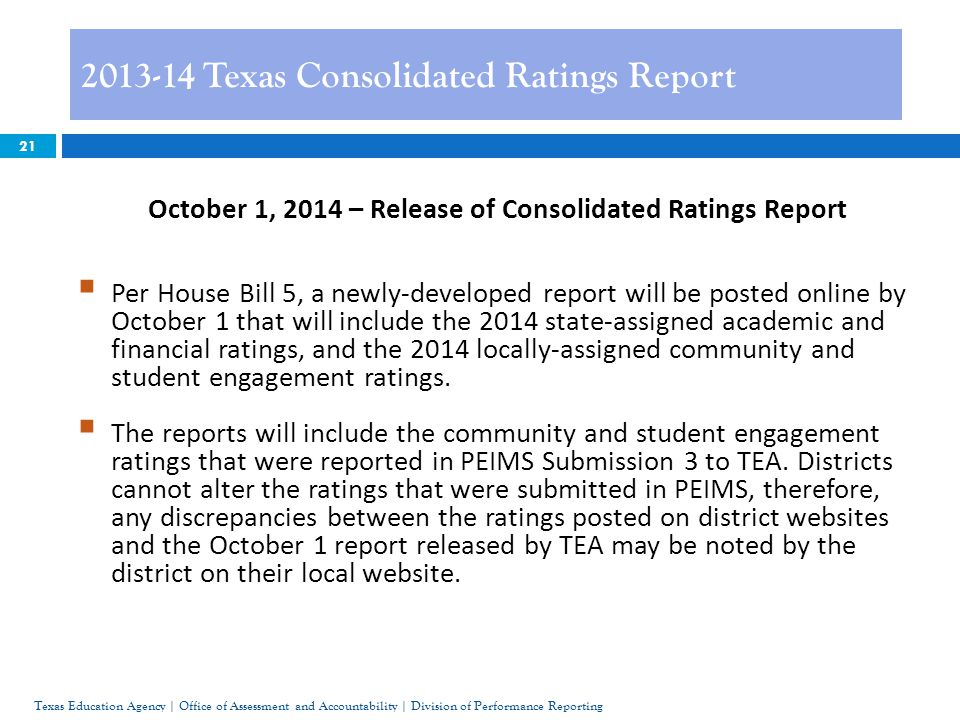 21 2013-14 Texas Consolidated Ratings Report Texas Education Agency | Office of Assessment and Accountability | Division of Performance Reporting October 1, 2014 – Release of Consolidated Ratings Report  Per House Bill 5, a newly-developed report will be posted online by October 1 that will include the 2014 state-assigned academic and financial ratings, and the 2014 locally-assigned community and student engagement ratings.