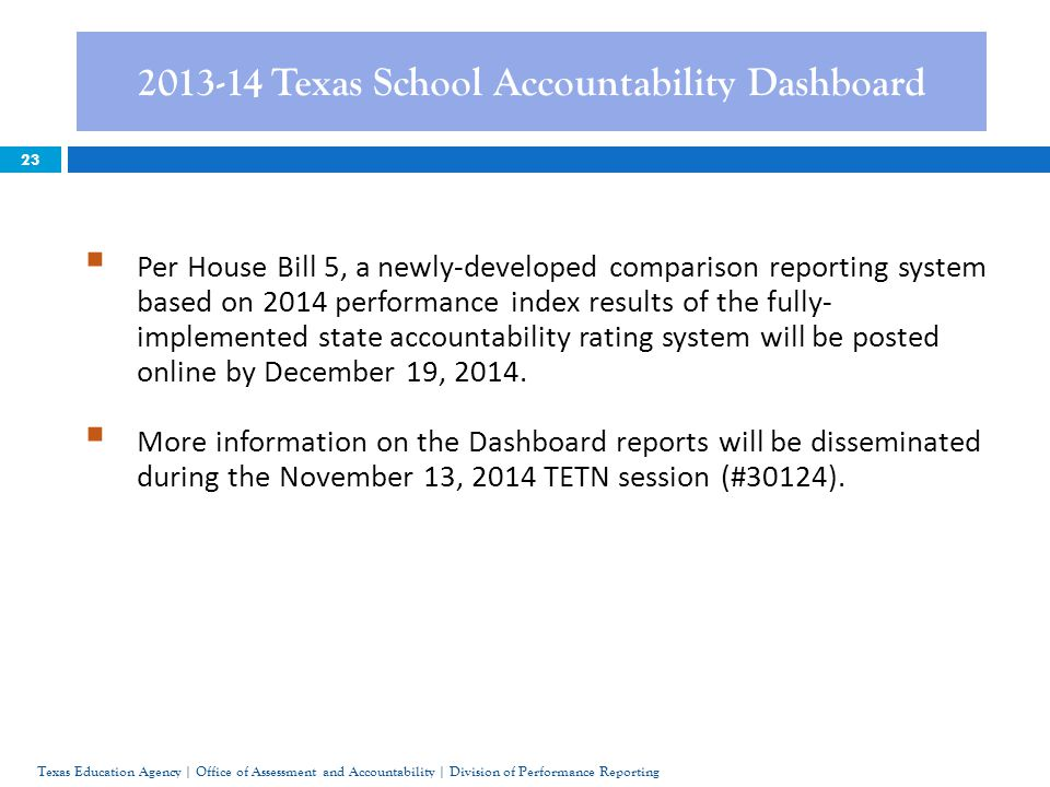 23 2013-14 Texas School Accountability Dashboard Texas Education Agency | Office of Assessment and Accountability | Division of Performance Reporting  Per House Bill 5, a newly-developed comparison reporting system based on 2014 performance index results of the fully- implemented state accountability rating system will be posted online by December 19, 2014.