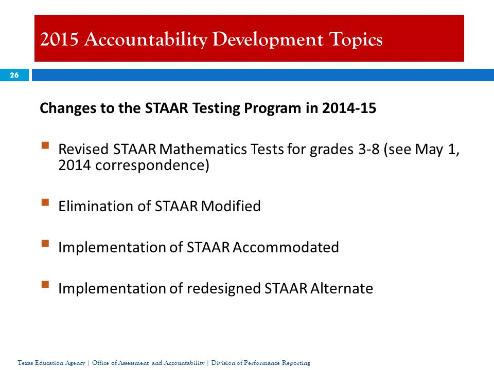 26 2015 Accountability Development Topics Texas Education Agency | Office of Assessment and Accountability | Division of Performance Reporting Changes to the STAAR Testing Program in 2014-15  Revised STAAR Mathematics Tests for grades 3-8 (see May 1, 2014 correspondence)  Elimination of STAAR Modified  Implementation of STAAR Accommodated  Implementation of redesigned STAAR Alternate