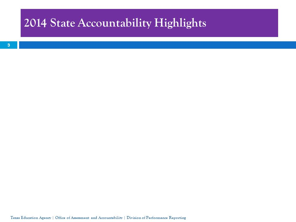 2014 State Accountability Highlights 3 Texas Education Agency | Office of Assessment and Accountability | Division of Performance Reporting